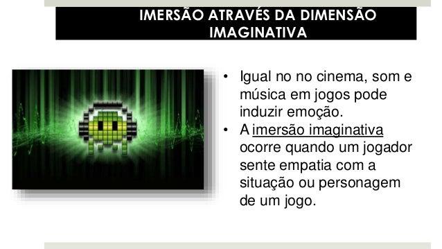 • Igual no no cinema, som e música em jogos pode induzir emoção. • A imersão imaginativa ocorre quando um jogador sente em...
