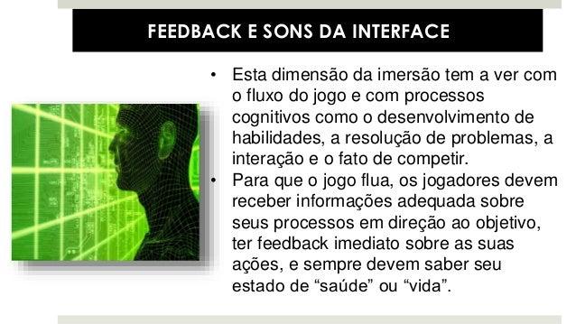 • Esta dimensão da imersão tem a ver com o fluxo do jogo e com processos cognitivos como o desenvolvimento de habilidades,...