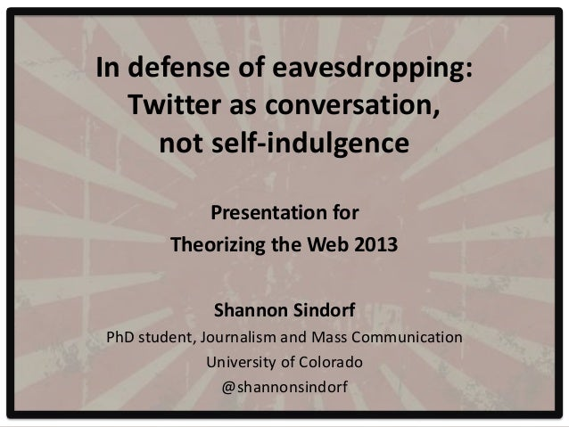 In defense of eavesdropping:   Twitter as conversation,     not self-indulgence            Presentation for        Theoriz...