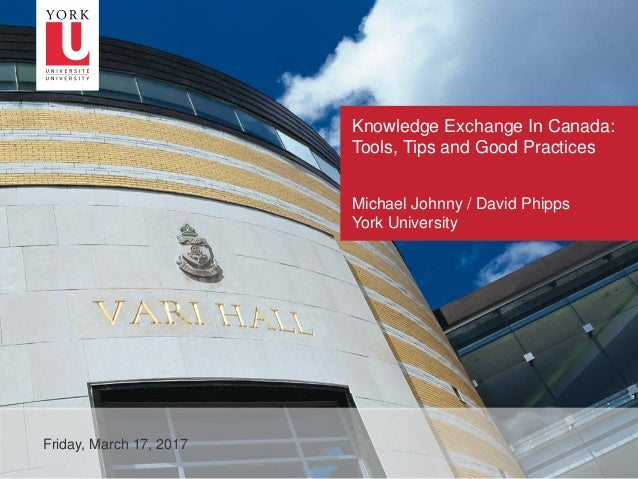 1 Knowledge Exchange In Canada: Tools, Tips and Good Practices Friday, March 17, 2017 Michael Johnny / David Phipps York U...