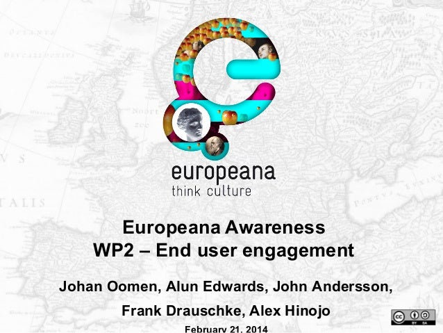 Europeana Awareness WP2 – End user engagement Johan Oomen, Alun Edwards, John Andersson, Frank Drauschke, Alex Hinojo