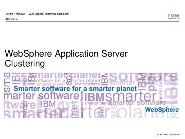 © 2010 IBM Corporation WebSphere WebSphere Application Server Clustering Eryan Ariobowo – WebSphere Technical Specialist J...