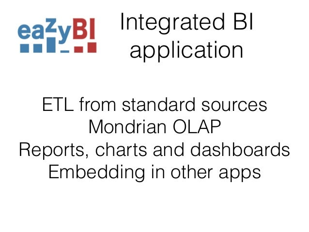 Integrated BI  application  ETL from standard sources  Mondrian OLAP  Reports, charts and dashboards  Embedding in other a...