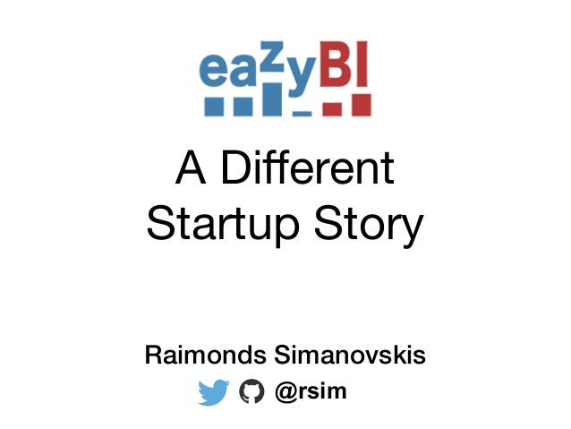 A Different  Startup Story Raimonds Simanovskis @rsim