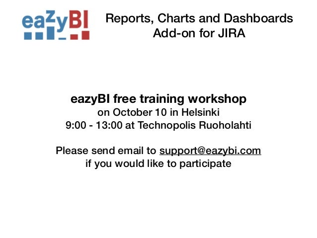 Reports, Charts and Dashboards  Add-on for JIRA  eazyBI free training workshop  on October 10 in Helsinki  9:00 - 13:00 at...