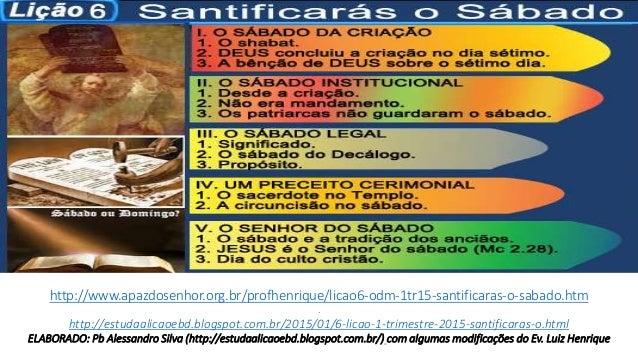 http://www.apazdosenhor.org.br/profhenrique/licao6-odm-1tr15-santificaras-o-sabado.htm . http://estudaalicaoebd.blogspot.c...