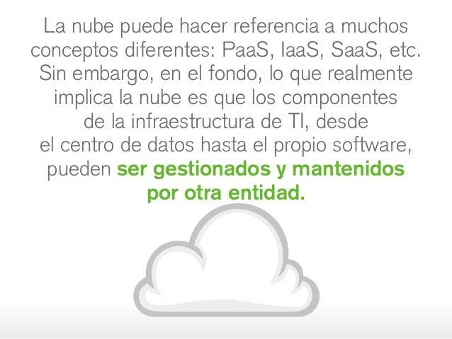 La nube puede hacer referencia a muchos conceptos diferentes: PaaS, IaaS, SaaS, etc. Sin embargo, en el fondo, lo que real...
