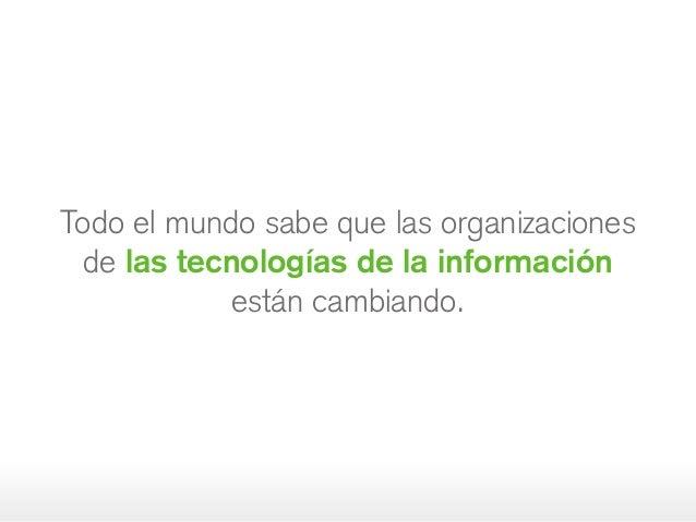 Todo el mundo sabe que las organizaciones de las tecnologías de la información estáncambiando.