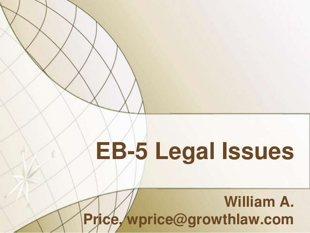 EB-5 Legal Issues William A. Price, wprice@growthlaw.com