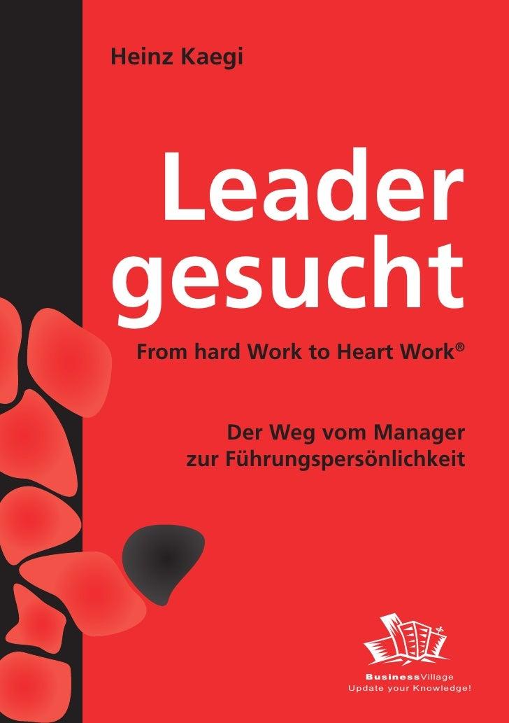 Heinz Kaegi      Leader gesucht   From hard Work to Heart Work®             Der Weg vom Manager       zur Führungspersönli...