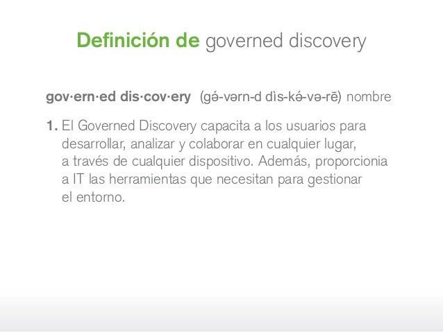 gov·ern·ed dis·cov·ery (gə́-vərn-d dìs-kə́-və-rē) nombre 1. El Governed Discovery capacita a los usuarios para desarrolla...