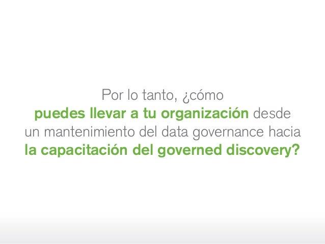 Por lo tanto, ¿cómo puedes llevar a tu organización desde unmantenimiento del data governance hacia la capacitación del g...