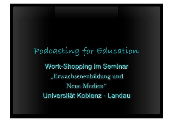 """Podcasting for Education  Work-Shopping im Seminar    """"Erwachsenenbildung und         Neue Medien""""  Universität Koblenz - ..."""
