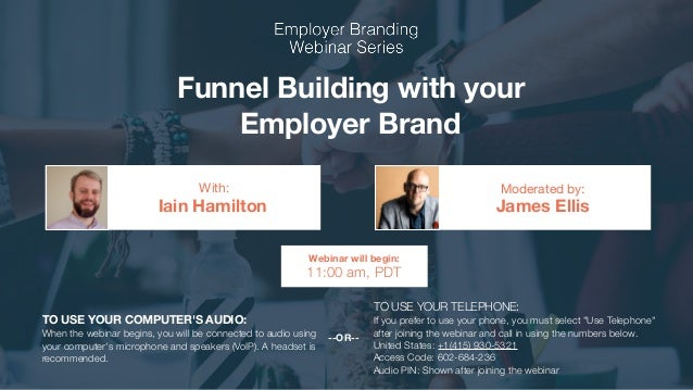 Funnel Building with your Employer Brand Iain Hamilton James Ellis With: Moderated by: TO USE YOUR COMPUTER'S AUDIO: When ...