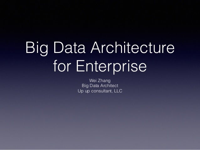 Big Data Architecture for Enterprise Wei Zhang Big Data Architect Up up consultant, LLC