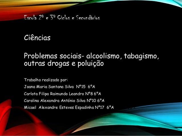 Escola 2º e 3º Ciclos e Secundários Ciências Problemas sociais- alcoolismo, tabagismo, outras drogas e poluição Trabalho r...