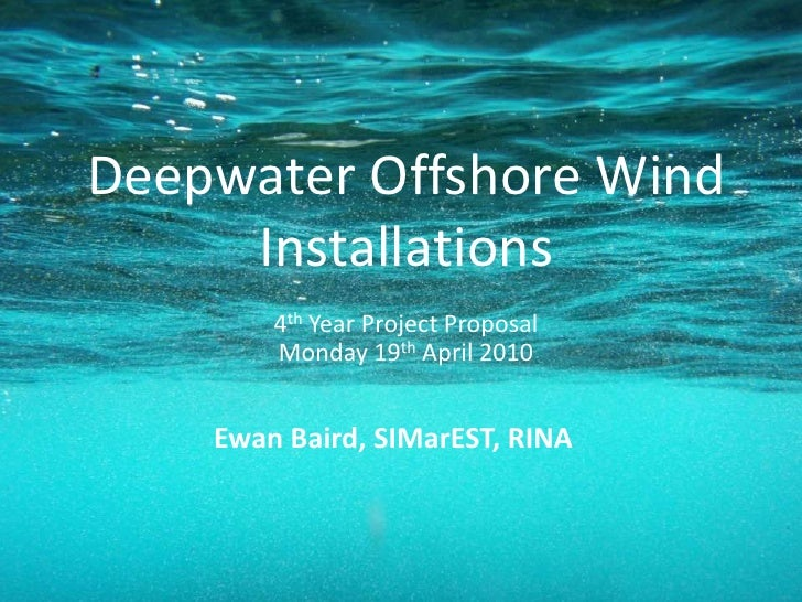 Deepwater Offshore Wind Installations<br />4th Year Project ProposalMonday 19th April 2010<br />Ewan Baird, SIMarEST, RINA...