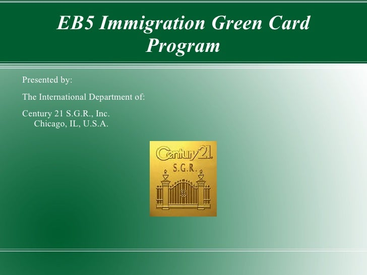 EB5 Immigration Green Card Program Presented by:  The International Department of: Century 21 S.G.R., Inc. Chicago, IL, U....