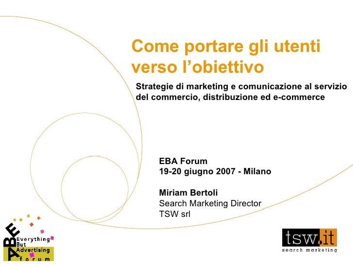 Come portare gli utenti verso l'obiettivo EBA Forum 19-20 giugno 2007 - Milano Miriam Bertoli Search Marketing Director TS...