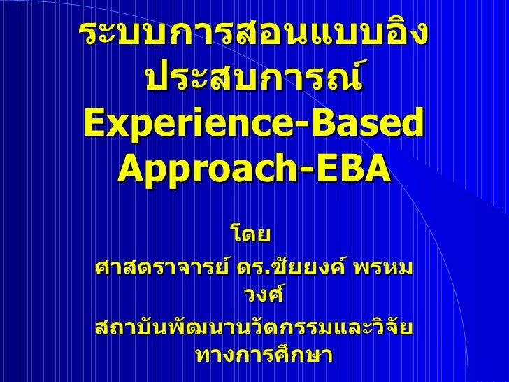 ระบบการสอนแบบอิงประสบการณ์ Experience - Based Approach - EBA โดย  ศาสตราจารย์ ดร . ชัยยงค์ พรหมวงศ์ สถาบันพัฒนานวัตกรรมและ...