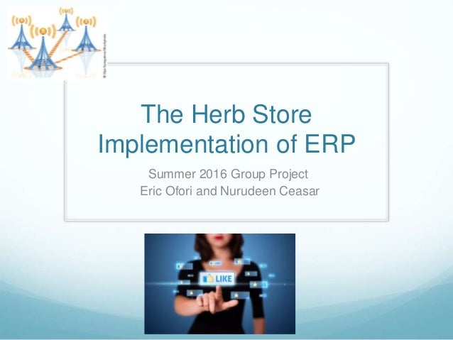 The Herb Store Implementation of ERP Summer 2016 Group Project Eric Ofori and Nurudeen Ceasar