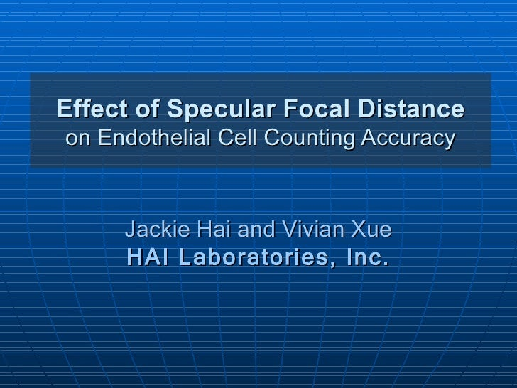 Effect of Specular Focal Distanceon Endothelial Cell Counting Accuracy     Jackie Hai and Vivian Xue     HAI Laboratories,...