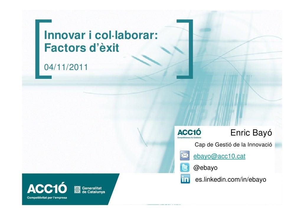 Innovar i col·laborar:Factors d'èxit04/11/2011                                      Enric Bayó                         Cap...