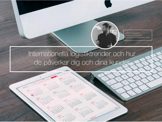 Internationella logistiktrender och hur de påverkar dig och dina kunder …..… Johan Holgersson Director Commercial & e-comm...