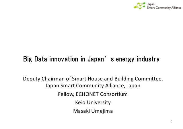 Big Data innovation in Japan's energy industry 0 Deputy Chairman of Smart House and Building Committee, Japan Smart Commun...