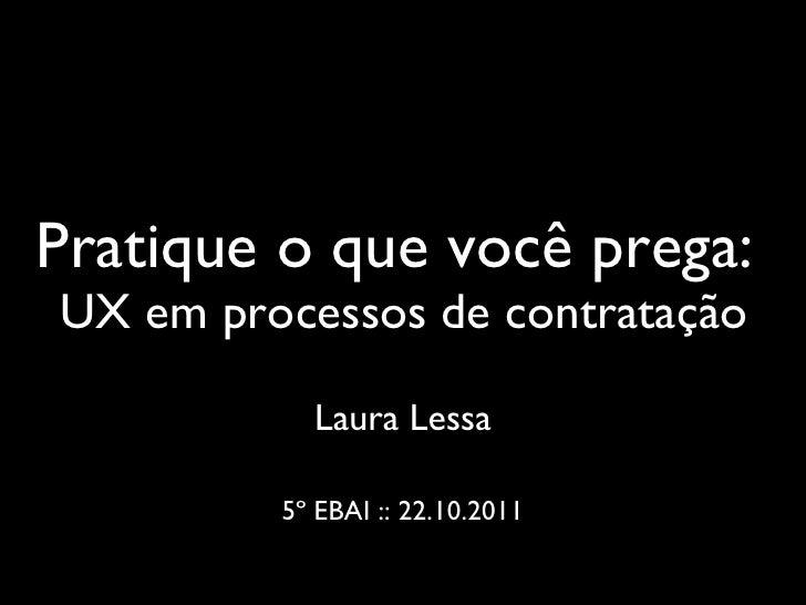 Pratique o que você prega:  UX em processos de contratação <ul><li>Laura Lessa </li></ul><ul><li>5º EBAI :: 22.10.2011 </l...