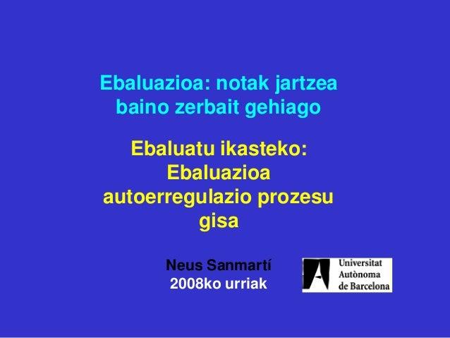 Ebaluazioa: notak jartzea baino zerbait gehiago Ebaluatu ikasteko: Ebaluazioa autoerregulazio prozesu gisa Neus Sanmartí 2...