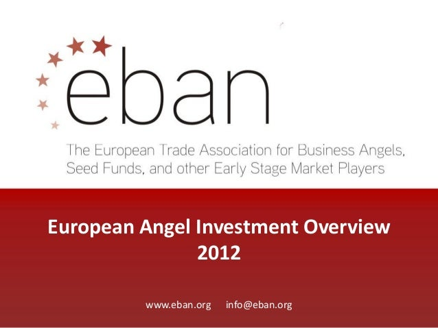 European Angel Investment Overview 2012 www.eban.org info@eban.org