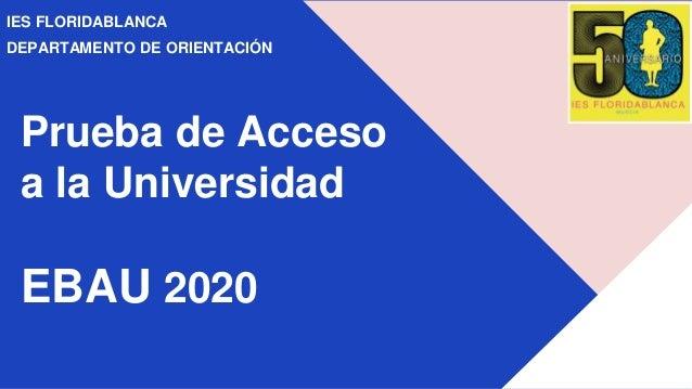 Prueba de Acceso a la Universidad EBAU 2020 IES FLORIDABLANCA DEPARTAMENTO DE ORIENTACIÓN