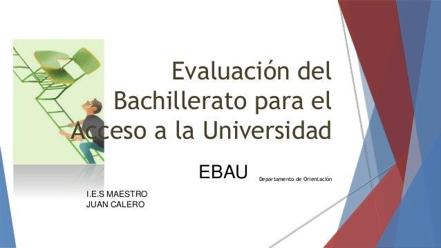 Departamento de Orientación Evaluación del Bachillerato para el Acceso a la Universidad I.E.S MAESTRO JUAN CALERO EBAU