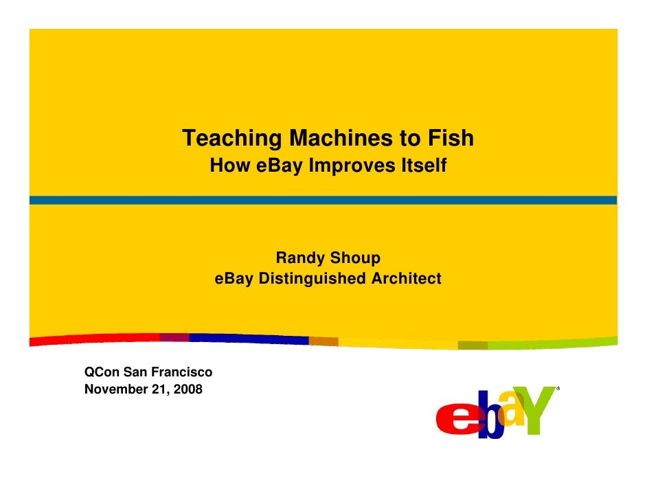 Teaching Machines to Fish                  How eBay Improves Itself                                Randy Shoup            ...