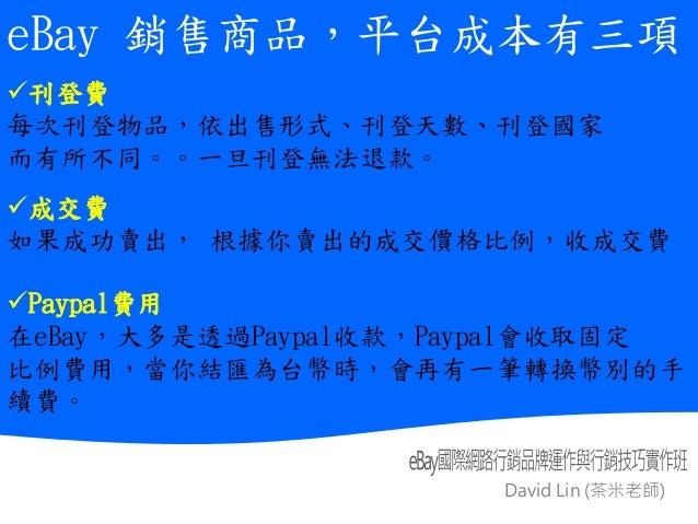 David Lin (茶米老師) 綜 合 交 易 平 台 與 舊 式 黃 頁 廣 告 平 台 比 較 表 eBay 銷售商品,平台成本有三項 刊登費 每次刊登物品,依出售形式、刊登天數、刊登國家 而有所不同。。一旦刊登無法退款。 成交費 如...