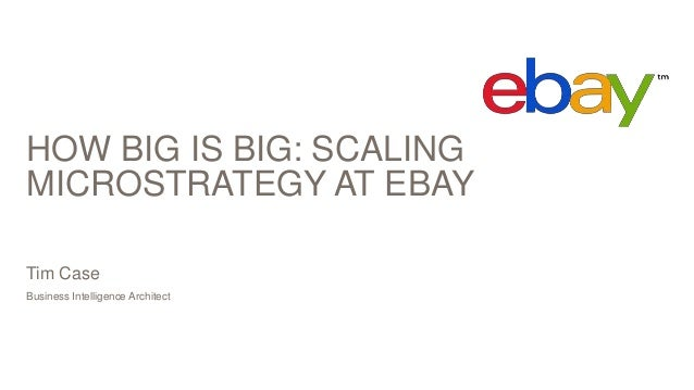 HOW BIG IS BIG: SCALING MICROSTRATEGY AT EBAY Business Intelligence Architect Tim Case