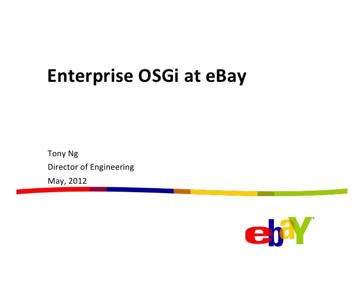 Enterprise	  OSGi	  at	  eBay	  	  Tony	  Ng	  Director	  of	  Engineering	  May,	  2012