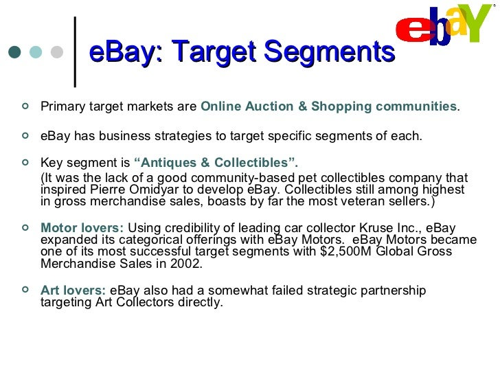 ebay target market A target market segment strategy is an essential plan of action for any organization to adopt essentially, the strategy outlines your business's plans for reaching its intended customers it takes into account consumer demand, your company's response to that demand and its plan of action for delivering high-quality.