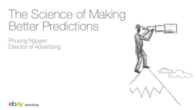 The Science of Making Better Predictions Phuong Nguyen Director of Advertising
