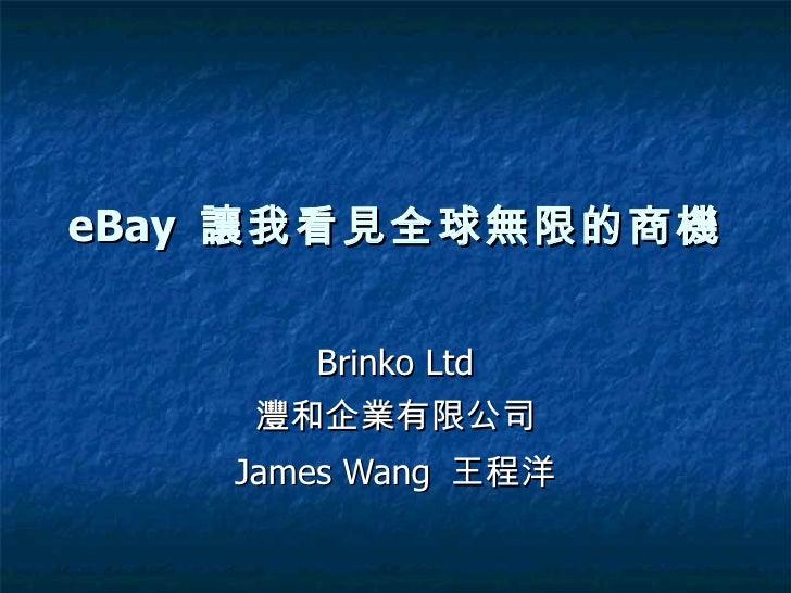 eBay  讓我看見全球無限的商機 Brinko Ltd 灃和企業有限公司 James Wang  王程洋