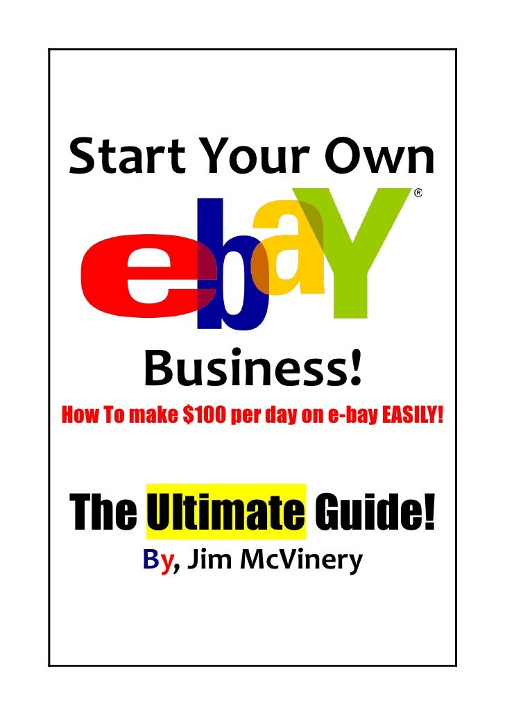Start Your Own           Business! How To make $100 per day on e-bay EASILY!    The Ultimate Guide!         By, Jim McVine...