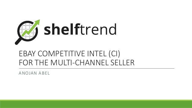 EBAY COMPETITIVE INTEL (CI) FOR THE MULTI-CHANNEL SELLER ANOJAN ABEL