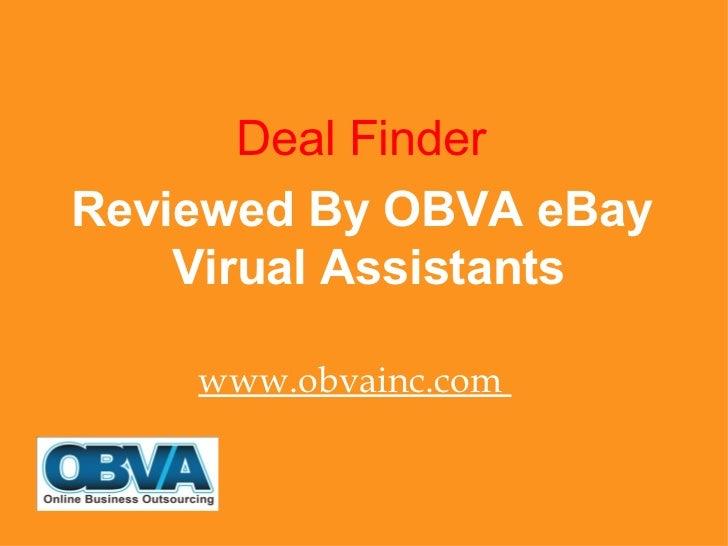 <ul><li>Deal Finder </li></ul><ul><li>Reviewed By OBVA eBay Virual Assistants </li></ul><ul><li>www.obvainc.com  </li></ul>