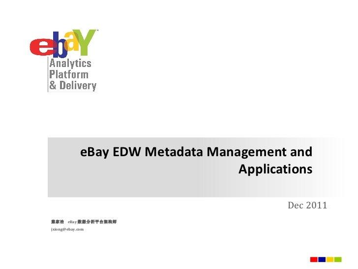 eBay EDW  Metadata Management and Applications Dec 2011 熊家治  eBay 数据分析平台架构师 [email_address]