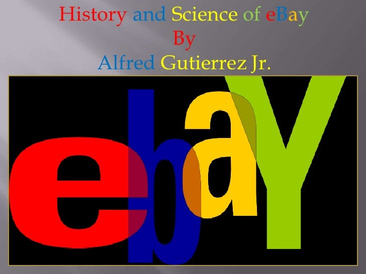 HistoryandScienceofeBay<br />By<br />AlfredGutierrez Jr.<br />