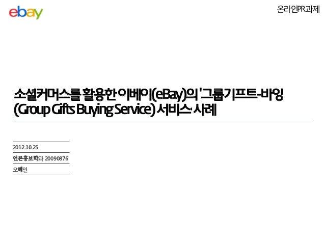 온라인PR과제소셜커머스를 활용한 이베이(eBay)의 그룹기프트-바잉(Group Gifts Buying Service) 서비스' 사례2012.10.25언론홍보학과 20090876오혜인