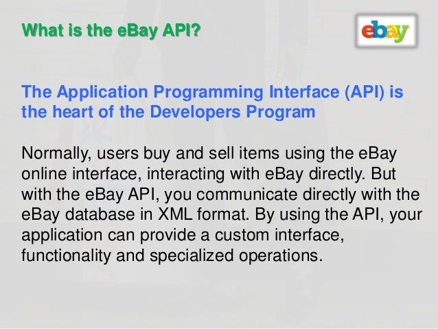What is the eBay API?  The Application Programming Interface (API) is  the heart of the Developers Program  Normally, user...