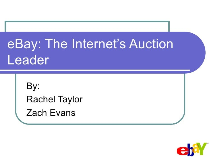 eBay: The Internet's Auction Leader By: Rachel Taylor  Zach Evans