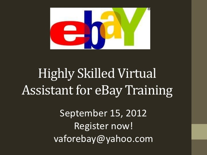 Highly Skilled VirtualAssistant for eBay Training      September 15, 2012          Register now!     vaforebay@yahoo.com
